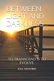 BETWEEN LIGHT AND DARKNESS...: TO TRANSCEND IS TO EVOLVE. (SOUL MEMORIES)