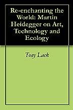 Re-enchanting the World: Martin Heidegger on Art, Technology and Ecology