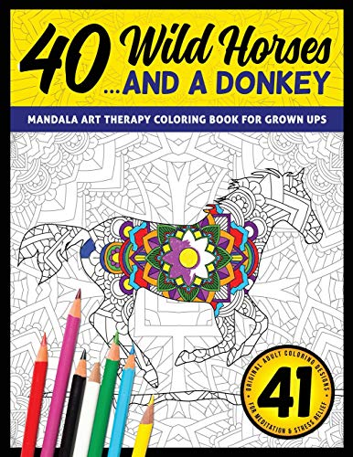 40 Wild Horses... And A Donkey - Mandala Art Therapy Coloring Book For Grown Ups: 41 Original Adult Coloring Designs For Meditation & Stress Relief (Meditation Color Art Therapy Books)
