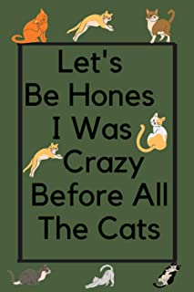 Let's Be Hones I Was Crazy Before All The Cats: A Cute Cat Lover Notebook