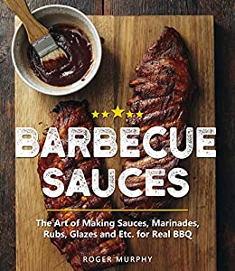 Barbecue Sauces: The Art of Making Sauces, Marinades, Rubs, Glazes and Etc. for Real BBQ by [Roger Murphy]