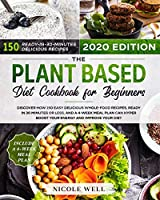 The Plant-Based Diet Cookbook for Beginners: Discover how 135 Delicious Whole-Food Recipes, Ready in 30 Minutes or less, and a 4-Week Meal Plan Can Hyper Boost Your Energy and Improve Your Diet