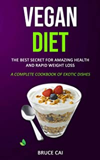 Vegan Diet: The Best Secret for Amazing Health & Rapid Weight Loss (A Complete Cookbook of Exotic Dishes)