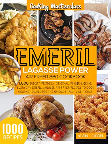 Emeril Lagasse Power Air Fryer 360 Cookbook: -Cooking Masterclass-1000 Budget-Friendly,Original, Fіngеr-Lісkіng,Everyday Emeril Lagasse Air Fryer Recipes to Cook Gourmet Dishes for the Whole Family by [ALAIN  CASSEL]