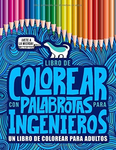 Libro de colorear con palabrotas para ingenieros: un libro de colorear para adultos: 52 divertidas páginas para la relajación y el alivio del estrés para estudiantes y personal de ingeniería