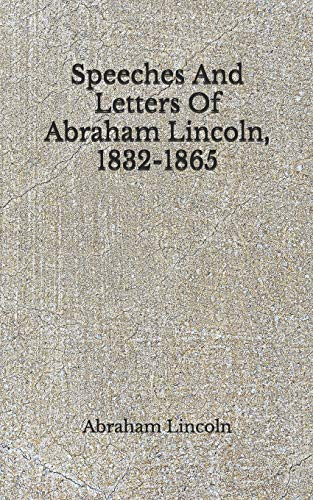 Speeches And Letters Of Abraham Lincoln, 1832-1865: (Aberdeen Classics Collection)
