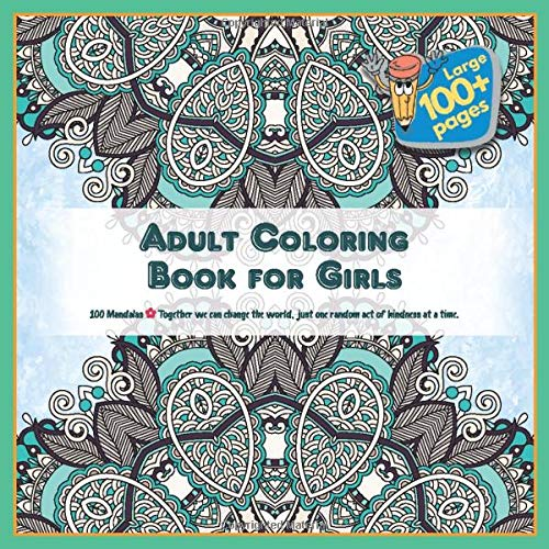 Adult Coloring Book for Girls 100 Mandalas - Together we can change the world, just one random act of kindness at a time.