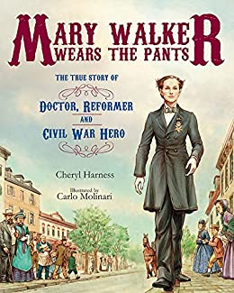 Mary Walker Wears the Pants: The True Story of the Doctor, Reformer, and Civil War Hero by [Cheryl Harness, Carlo Molinari]