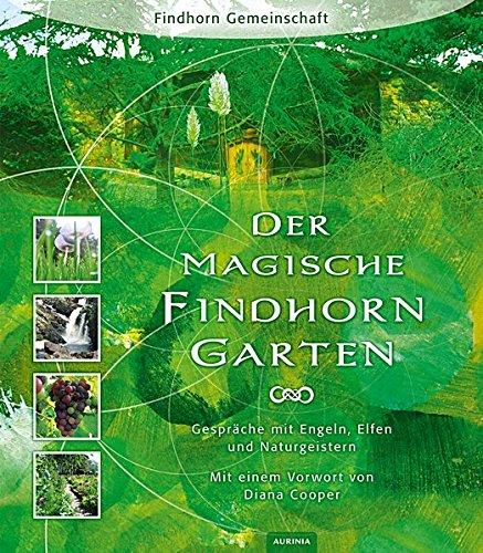 Der magische Findhorn-Garten: Gespräche mit Engeln, Elfen und Naturgeistern