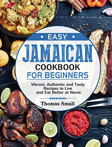 Easy Jamaican Cookbook for Beginners: Vibrant, Authentic and Tasty Recipes to Live and Eat Better at Home