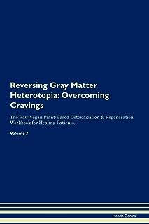 Reversing Gray Matter Heterotopia: Overcoming Cravings The Raw Vegan Plant-Based Detoxification & Regeneration Workbook fo...
