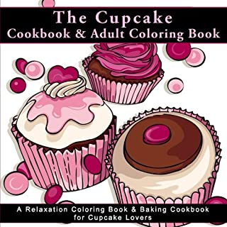 The Cupcake Cookbook and Adult Coloring Book: A Relaxation Coloring Book and Baking Cookbook for Cupcake Lovers (Antistress Coloring Books for Adults ... and Patterns for Relaxation and Mindefulness)