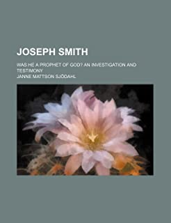 Joseph Smith; Was He a Prophet of God? an Investigation and Testimony
