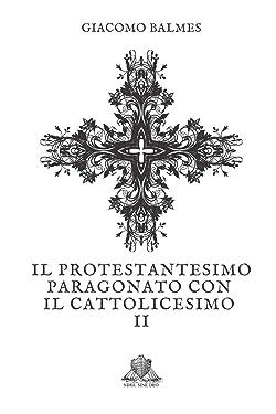 Il Protestantesimo paragonato con il Cattolicesimo: Tomo 2 (Nihil Sine Deo) (Italian Edition)