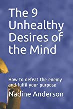The 9 Unhealthy Desires of the Mind: How to defeat the enemy and fulfil your purpose