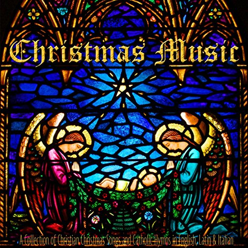 Christmas Music: A Collection of Christian Christmas Songs and Catholic Hymns in English, Latin & Italian