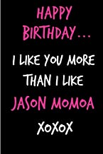 Happy Birthday, I Like You More Than I Like Jason Momoa: Funny Rude Humorous Birthday Notebook-Cheeky Joke Journal For ... (Unique Gift Alternative to Greeting Card)