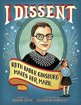 I Dissent: Ruth Bader Ginsburg Makes Her Mark by [Debbie Levy, Elizabeth Baddeley]