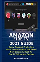 AMAZON FIRE TV 2021 GUIDE: Every Tips And Tricks You Have To Learn About The Brand New Screen As Well As Fire TV Sticks An...