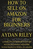 How to Sell on Amazon for Beginners: A Complete List Of Basics To Start Selling On Amazon And Where to Find Products To Sell On Amazon (Selling on ... Money With Amazon, Fulfilled By Merchant)