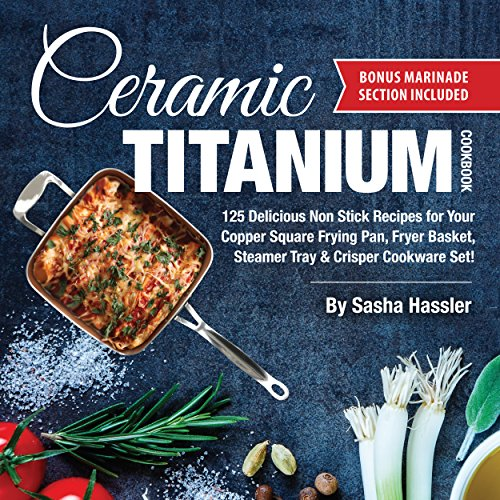 Ceramic Titanium Cookbook: 125 Delicious Non Stick Recipes for Your Copper Square Frying Pan, Fryer Basket, Steamer Tray & Crisper Cookware Set! (Smart ... Stove Top Cooking Book 1) (English Edition)