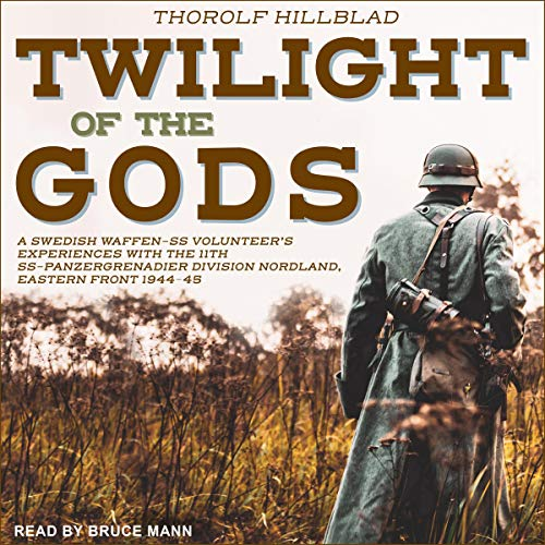 Twilight of the Gods: A Swedish Waffen-SS Volunteer's Experiences with the 11th SS-Panzergrenadier Division Nordland, Eas...