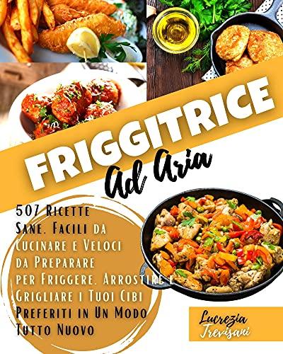 Friggitrice ad aria : 507 Ricette Sane, Facili da Cucinare e Veloci da Preparare per Friggere, Arrostire e Grigliare i Tuoi Cibi Preferiti in Un Modo Tutto Nuovo (Italian Edition)