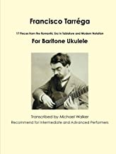 Francisco Tarréga: 17 Pieces from the Romantic Era In Tablature and Modern Notation For Baritone Ukulele