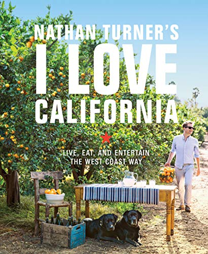 Nathan Turner's I Love California: Design and Entertaining the West Coast Way: Live, Eat, and Entertain the West Coast Way