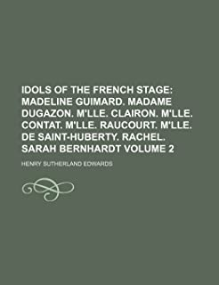 Idols of the French Stage Volume 2; Madeline Guimard. Madame Dugazon. M'Lle. Clairon. M'Lle. Contat. M'Lle. Raucourt. M'Ll...