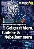 Experimente mit selbst gebauten Geigerzählern, Funken- & Nebelkammern (Franzis Experimente)