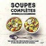 Soupes complètes - 100 recettes délicieuses pour faire d'une soupe un plat unique !