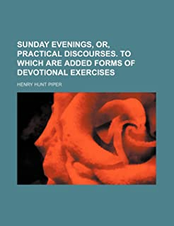 Sunday Evenings, Or, Practical Discourses. to Which Are Added Forms of Devotional Exercises