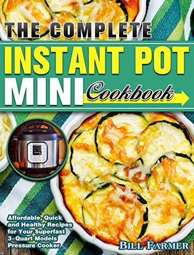 The Complete Instant Pot Mini Cookbook: Affordable, Quick and Healthy Recipes for Your Superfast 3-Quart Models Pressure Cooker