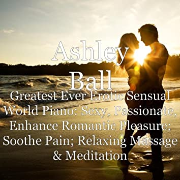 Greatest Ever Erotic Sensual World Piano: Sexy, Passionate, Enhance Romantic Pleasure; Soothe Pain; Relaxing Massage & Meditation