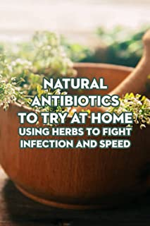 Natural Antibiotics to Try at Home : Using Herbs to Fight Infection and Speed: Herbal Antibiotics