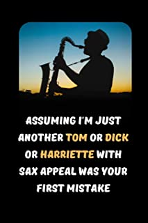 Assuming I'm Just Another Tom Or Dick Or Harriette Who Plays The Sax Was Your First Mistake: Saxophone Themed Novelty Lined Notebook / Journal To Write In Perfect Gift Item (6 x 9 inches)