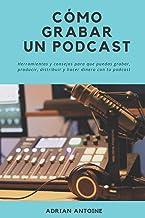 Como grabar un Podcast: todo lo que necesitas para producir, distribuir y hacer dinero con tu podcast (Spanish Edition)