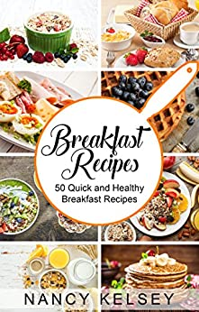 Breakfast Recipes: 50 Quick and Healthy Breakfast Recipes (Quick & Easy Breakfast Recipes, Delicious Breakfast, Everyday Recipes) by [Nancy Kelsey]