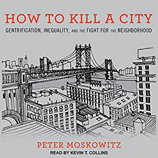 How to Kill a City     Gentrification, Inequality, and the Fight for the Neighborhood              By:                                                                                                                                 Peter Moskowitz                               Narrated by:                                                                                                                                 Kevin T. Collins                      Length: 9 hrs and 22 mins     102 ratings     Overall 4.4