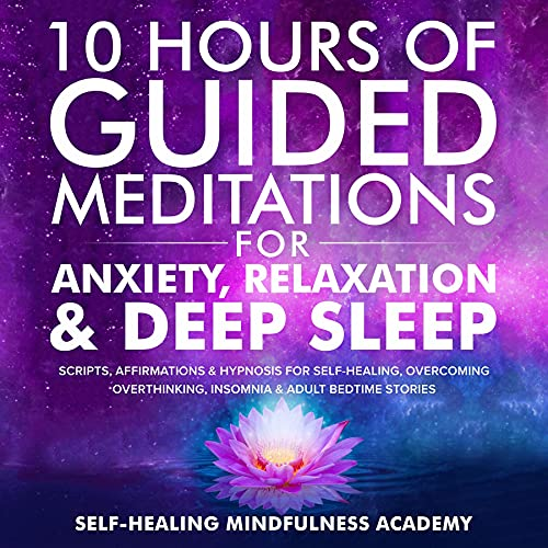 10 Hours Of Guided Meditations For Anxiety, Relaxation & Deep Sleep: Scripts, Affirmations & Hypnosis For Self-Healing, Overcoming Overthinking, Insomnia & Adult Bedtime Stories