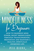 Mindfulness For Beginners: How to Maximize Mind Power, Boost Mindfulness Through Transcendental Meditation and Maintain A Healthy, Spiritually-Awakened Life