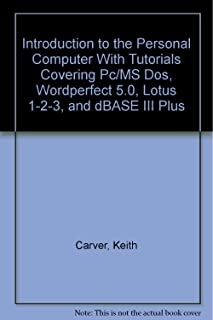Introduction to the Personal Computer With Tutorials Covering Pc/MS Dos, Wordperfect 5.0, Lotus 1-2-3, and dBASE III Plus