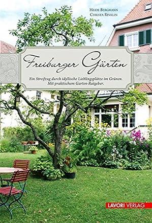 Freiburger Gärten: Ein Streifzug durch idyllische Lieblingsplätze im Grünen. Mit praktischem Garten-Ratgeber.