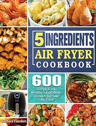 5-Ingredient Air Fryer Cookbook: 600 Crispy, Easy, Healthy 5 Ingredients Recipes for Your Air Fryer