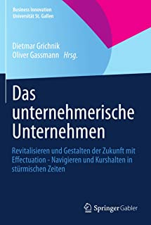 Das unternehmerische Unternehmen: Revitalisieren und Gestalten der Zukunft mit Effectuation - Navigieren und Kurshalten in stürmischen Zeiten (Business ... Universität St. Gallen) (German Edition)