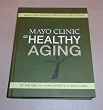 Mayo Clinic on Healthy Aging - How to Find Happiness and Vitality for a Lifetime