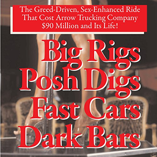 Big Rigs, Posh Digs, Fast Cars, Dark Bars! The Greed-Driven, Sex-Enhanced Ride That Cost Arrow Trucking Company $90 Million and Its Life! audiobook cover art
