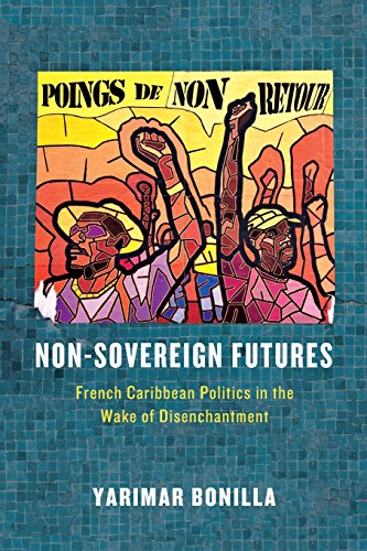 Download Non-Sovereign Futures: French Caribbean Politics in the Wake of Disenchantment 022628381X