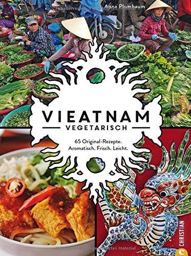 Vieatnam vegetarisch. 65 Original-Rezepte. Aromatisch. Frisch. Leicht. Das plant based Vietnam Kochbuch mit zahlreichen veganen und vegetarischen Gerichten. Authentisch vietnamesisch kochen